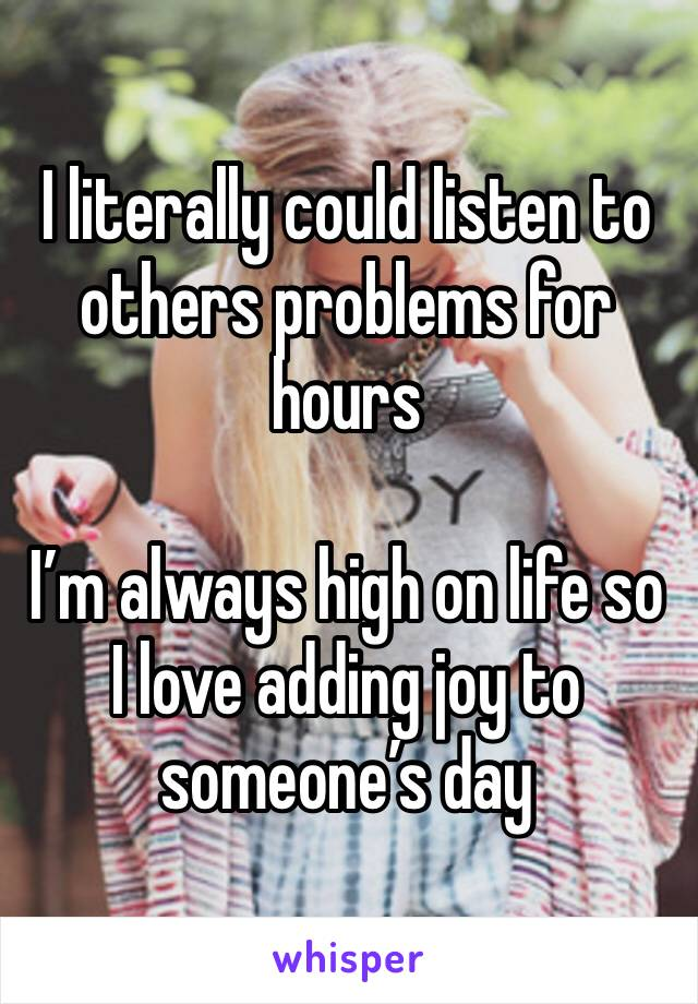 I literally could listen to others problems for hours   I'm always high on life so I love adding joy to someone's day
