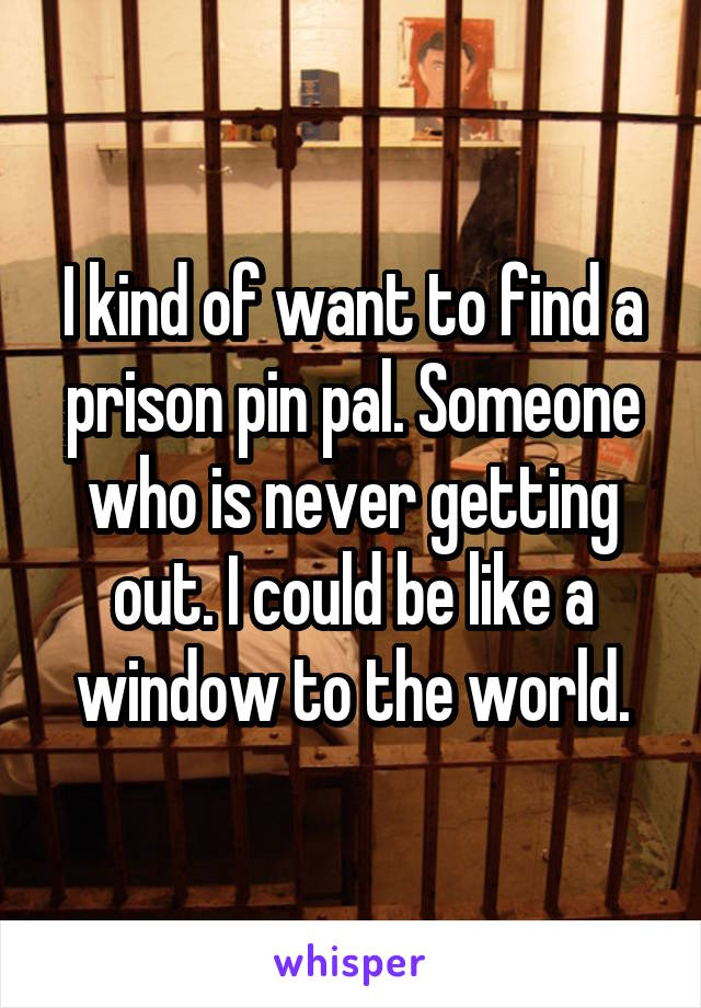 I kind of want to find a prison pin pal. Someone who is never getting out. I could be like a window to the world.