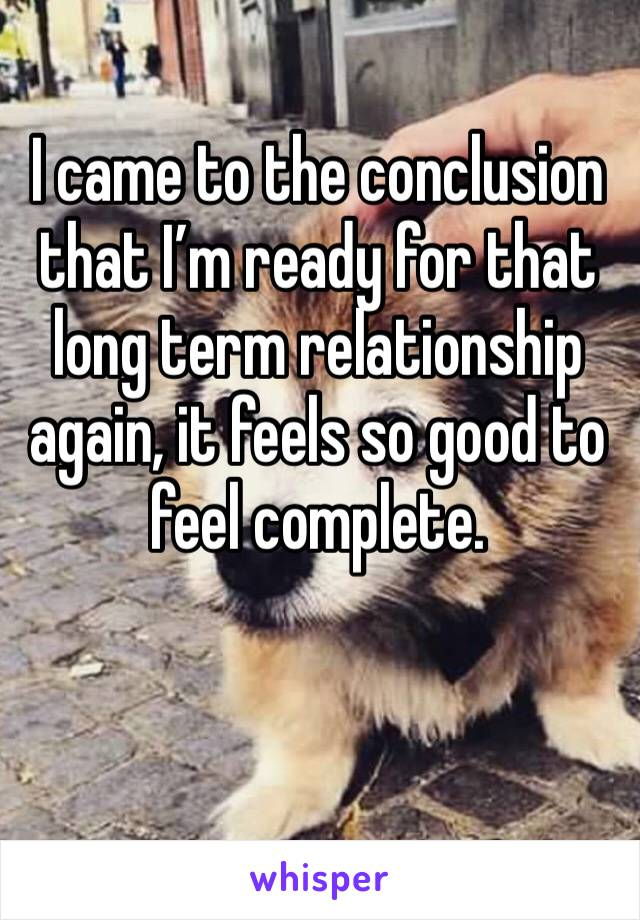 I came to the conclusion that I'm ready for that long term relationship again, it feels so good to feel complete.