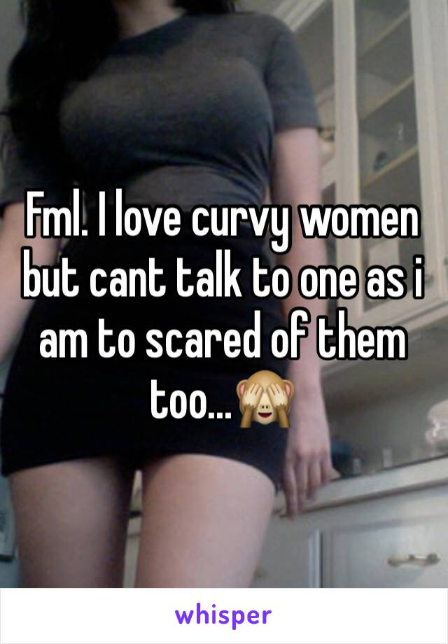 Fml. I love curvy women but cant talk to one as i am to scared of them too...🙈