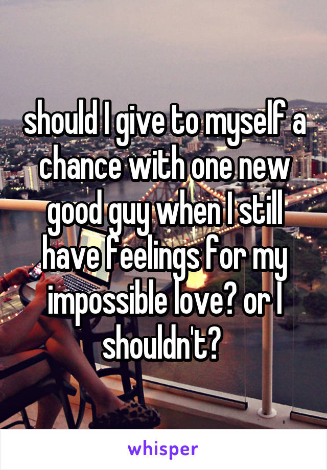 should I give to myself a chance with one new good guy when I still have feelings for my impossible love? or I shouldn't?