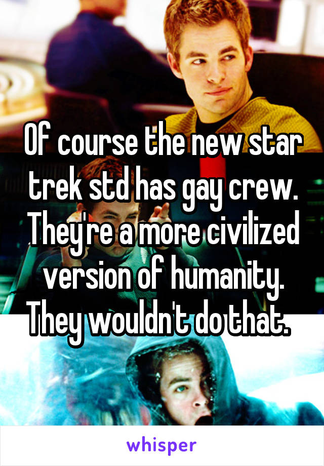 Of course the new star trek std has gay crew. They're a more civilized version of humanity. They wouldn't do that.