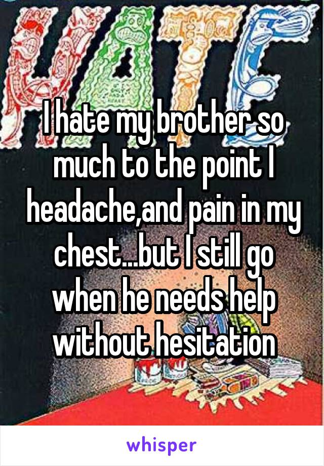 I hate my brother so much to the point I headache,and pain in my chest...but I still go when he needs help without hesitation