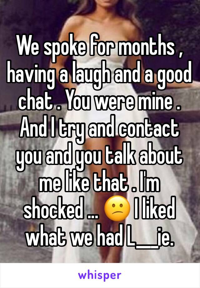 We spoke for months , having a laugh and a good chat . You were mine . And I try and contact you and you talk about me like that . I'm shocked ... 😕 I liked what we had L___ie.