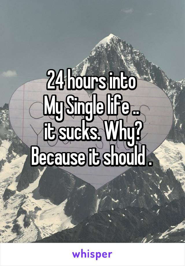 24 hours into  My Single life ..  it sucks. Why? Because it should .