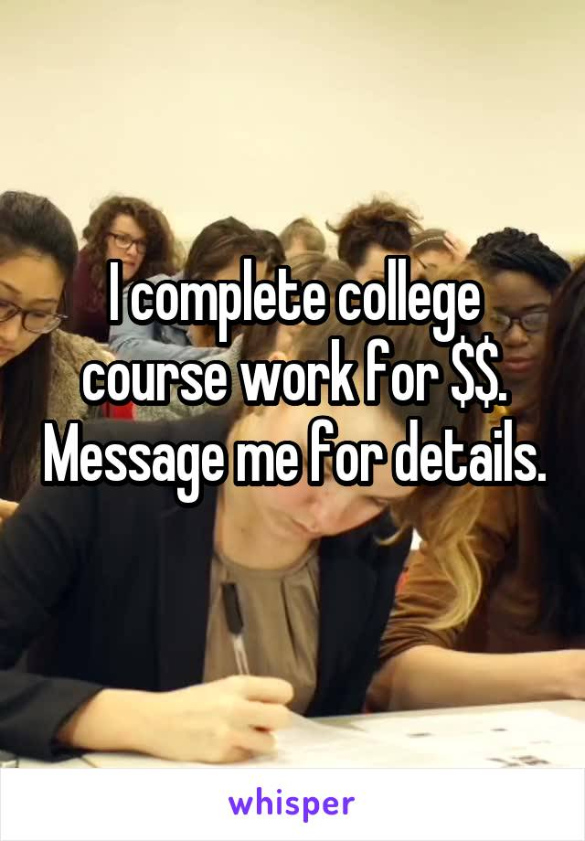I complete college course work for $$. Message me for details.