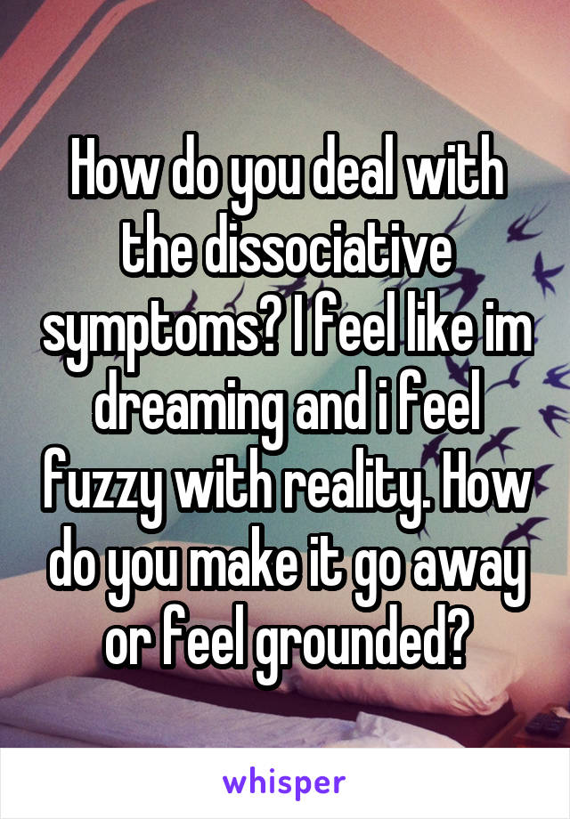 How do you deal with the dissociative symptoms? I feel like im dreaming and i feel fuzzy with reality. How do you make it go away or feel grounded?