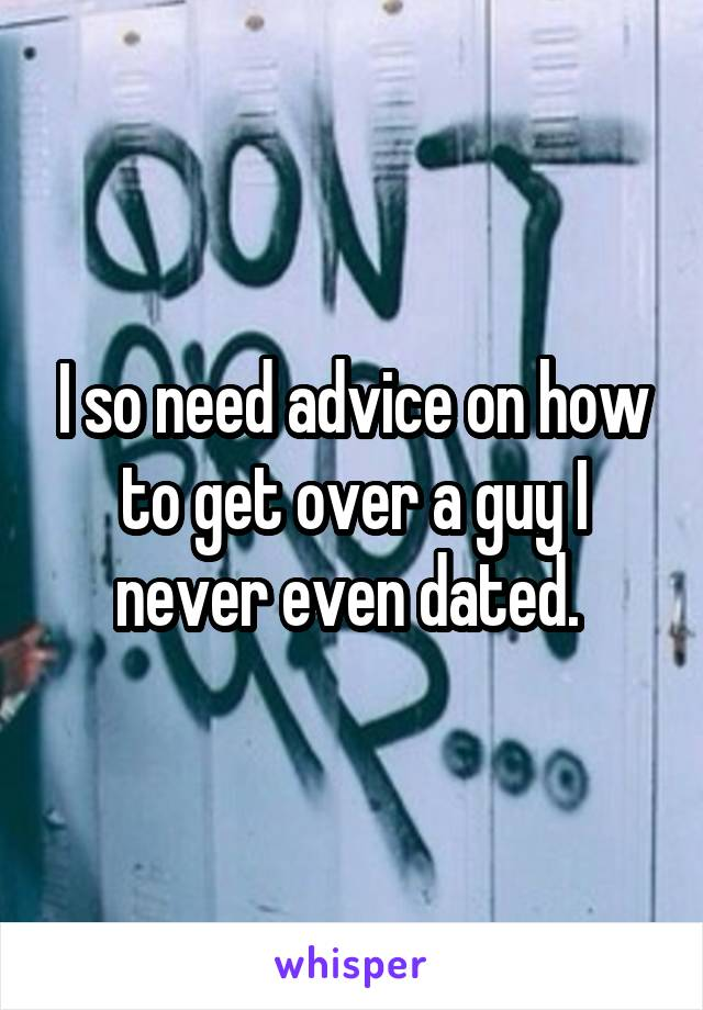 I so need advice on how to get over a guy I never even dated.