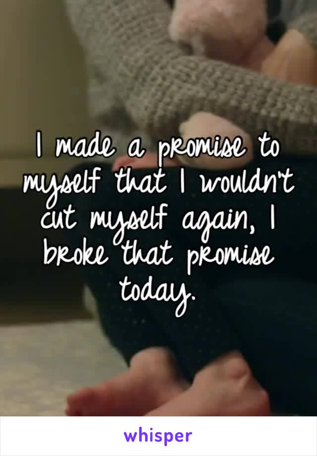I made a promise to myself that I wouldn't cut myself again, I broke that promise today.