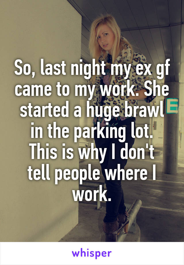 So, last night my ex gf came to my work. She started a huge brawl in the parking lot. This is why I don't tell people where I work.