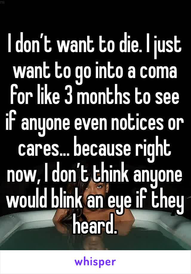 I don't want to die. I just want to go into a coma for like 3 months to see if anyone even notices or cares... because right now, I don't think anyone would blink an eye if they heard.