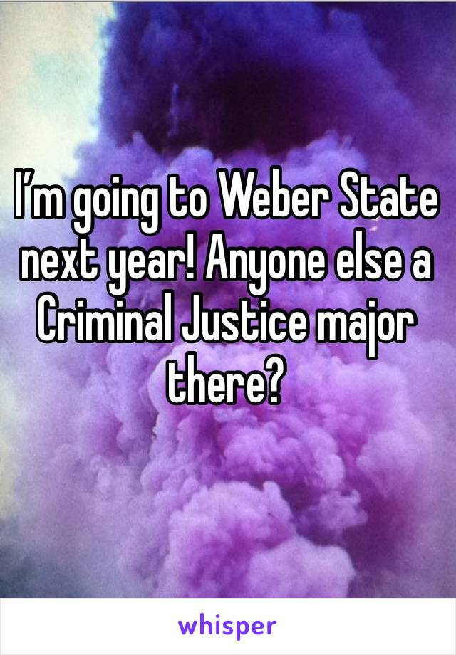 I'm going to Weber State next year! Anyone else a Criminal Justice major there?