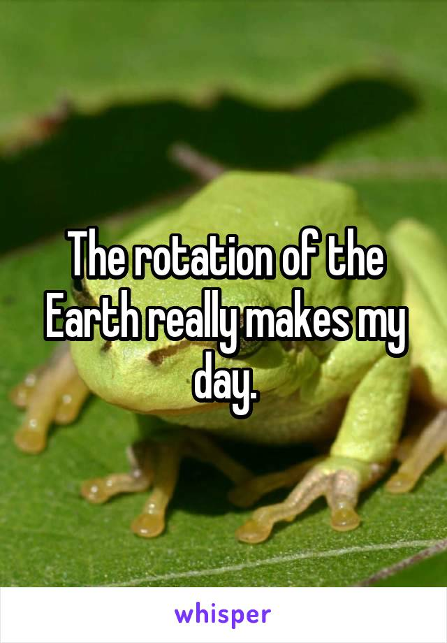 The rotation of the Earth really makes my day.