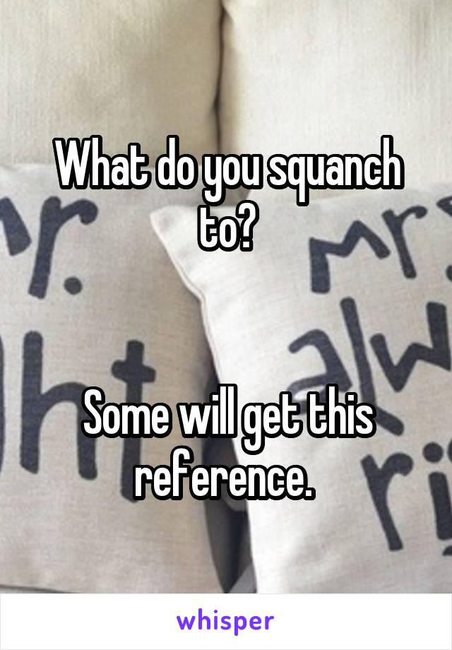 What do you squanch to?   Some will get this reference.