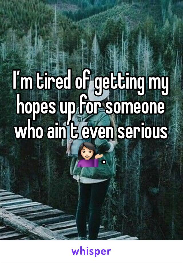 I'm tired of getting my hopes up for someone who ain't even serious 💁🏻.