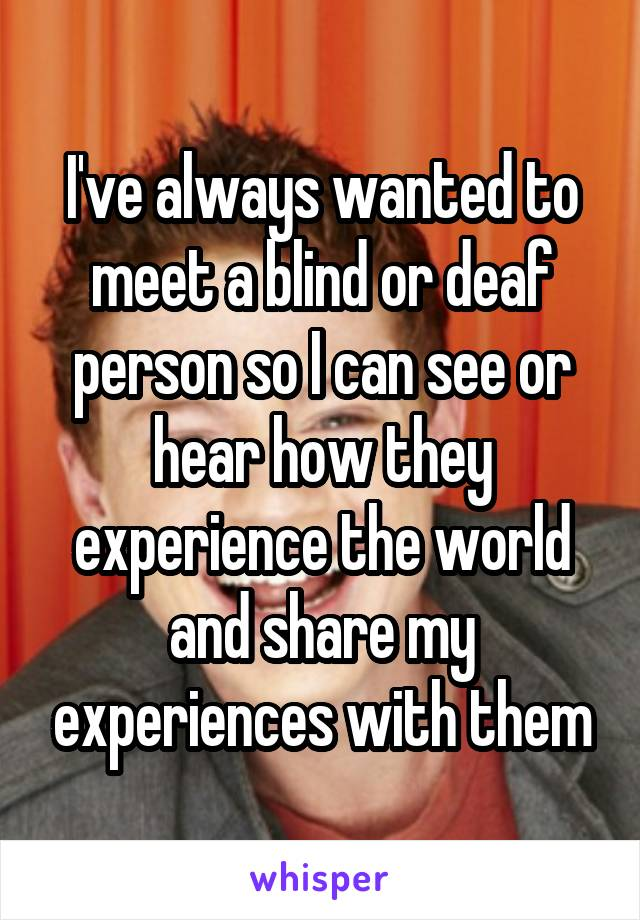 I've always wanted to meet a blind or deaf person so I can see or hear how they experience the world and share my experiences with them
