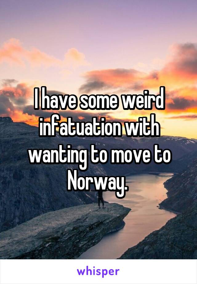 I have some weird infatuation with wanting to move to Norway.