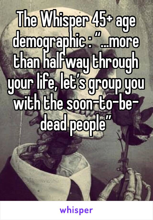 """The Whisper 45+ age demographic : """"...more than halfway through your life, let's group you with the soon-to-be-dead people"""""""