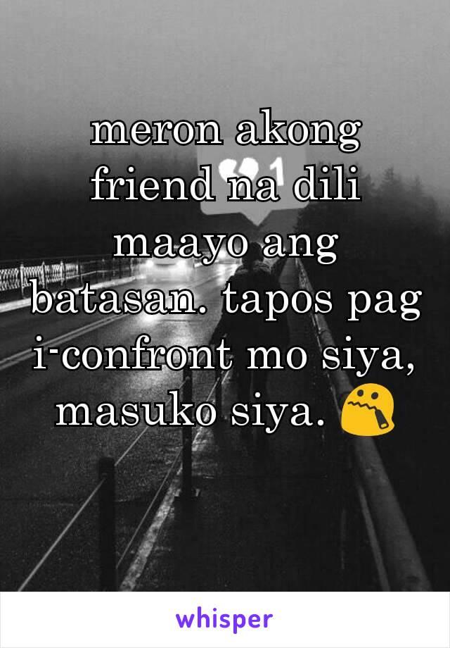 meron akong friend na dili maayo ang batasan. tapos pag i-confront mo siya, masuko siya. 😯