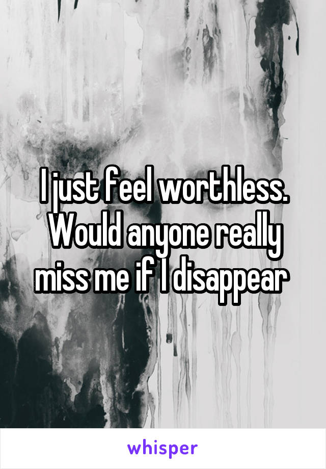 I just feel worthless. Would anyone really miss me if I disappear