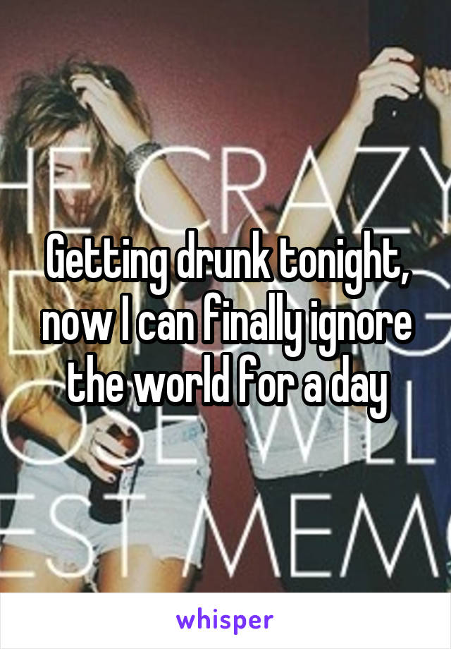 Getting drunk tonight, now I can finally ignore the world for a day
