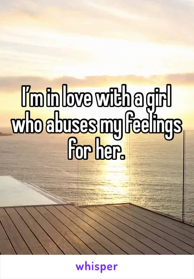 I'm in love with a girl who abuses my feelings for her.