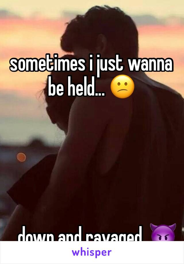 sometimes i just wanna be held... 😕      ...down and ravaged. 😈