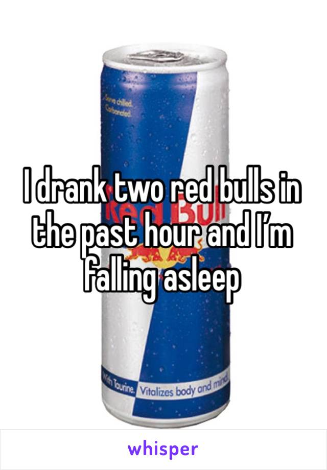 I drank two red bulls in the past hour and I'm falling asleep