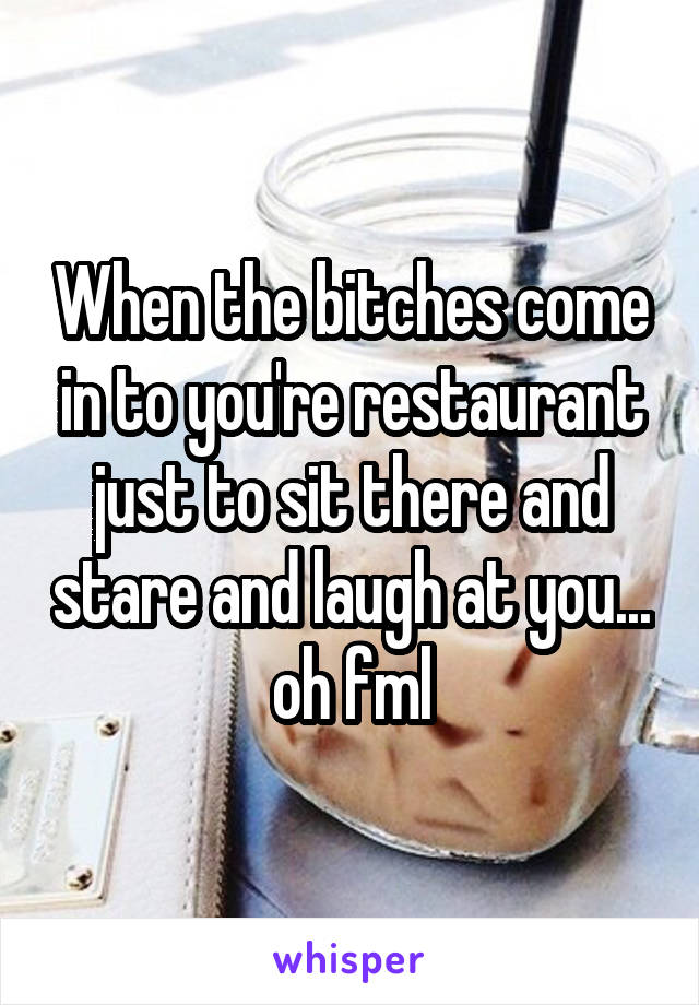 When the bitches come in to you're restaurant just to sit there and stare and laugh at you... oh fml