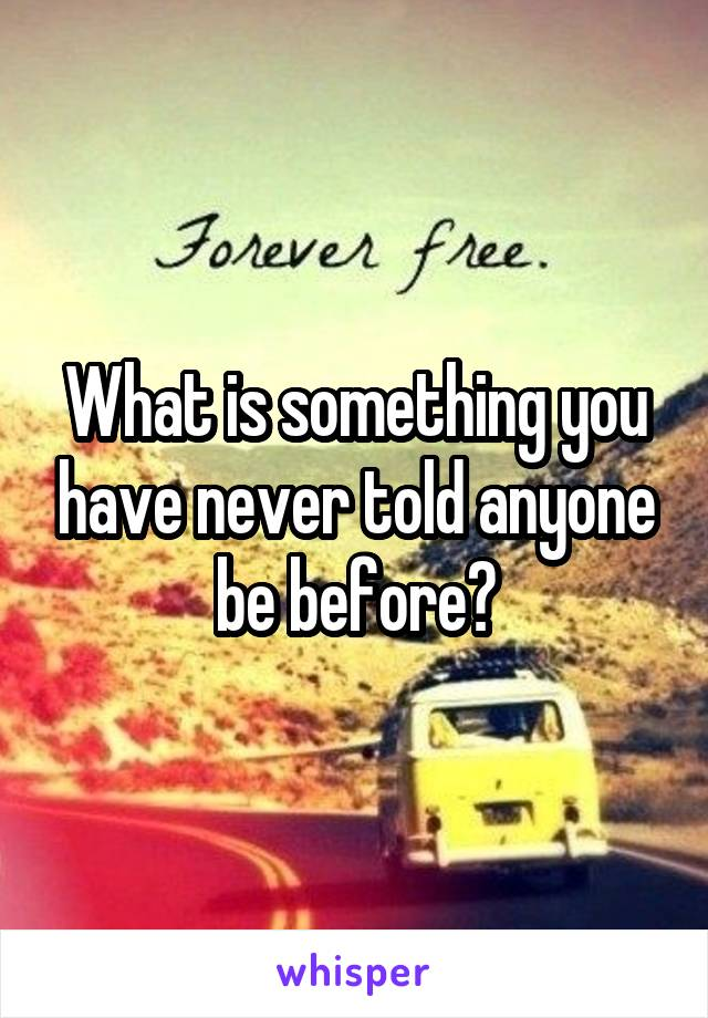 What is something you have never told anyone be before?