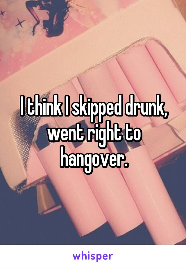 I think I skipped drunk, went right to hangover.