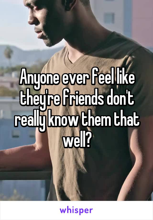 Anyone ever feel like they're friends don't really know them that well?