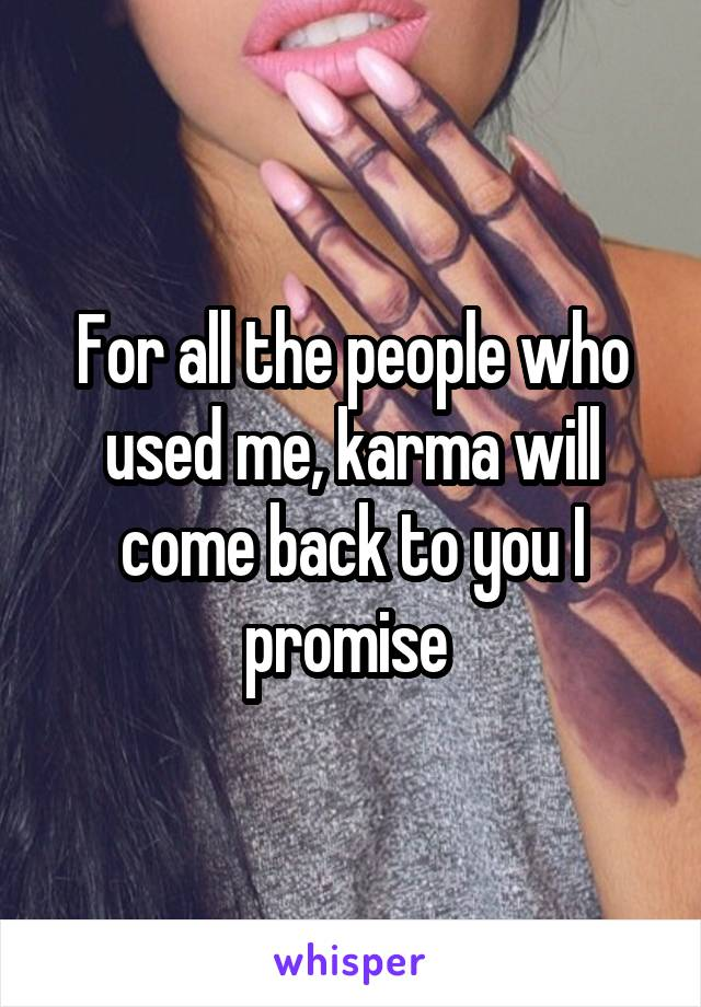 For all the people who used me, karma will come back to you I promise