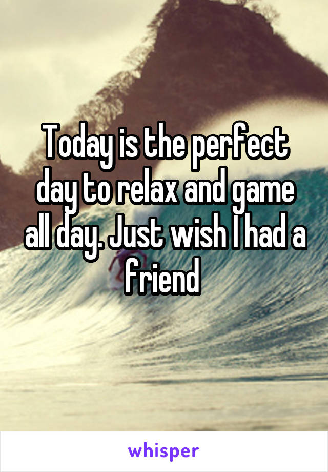 Today is the perfect day to relax and game all day. Just wish I had a friend