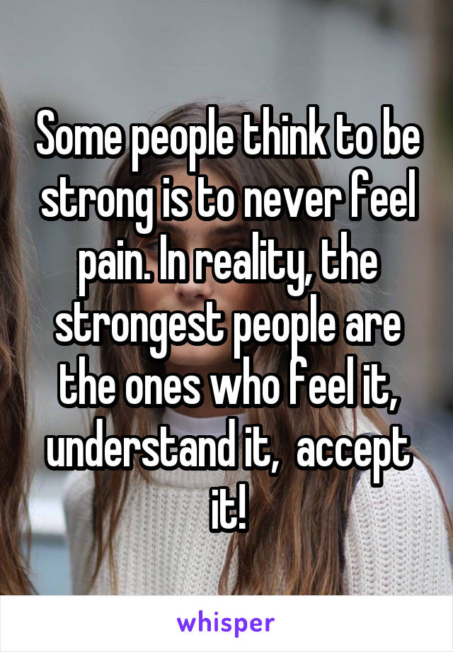 Some people think to be strong is to never feel pain. In reality, the strongest people are the ones who feel it, understand it,  accept it!