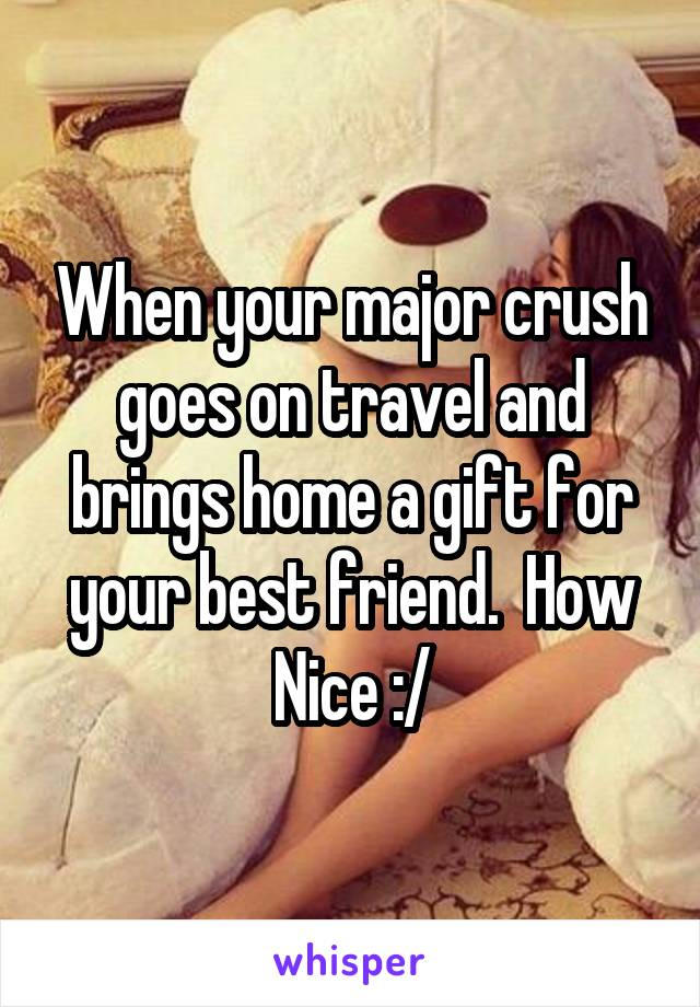 When your major crush goes on travel and brings home a gift for your best friend.  How Nice :/