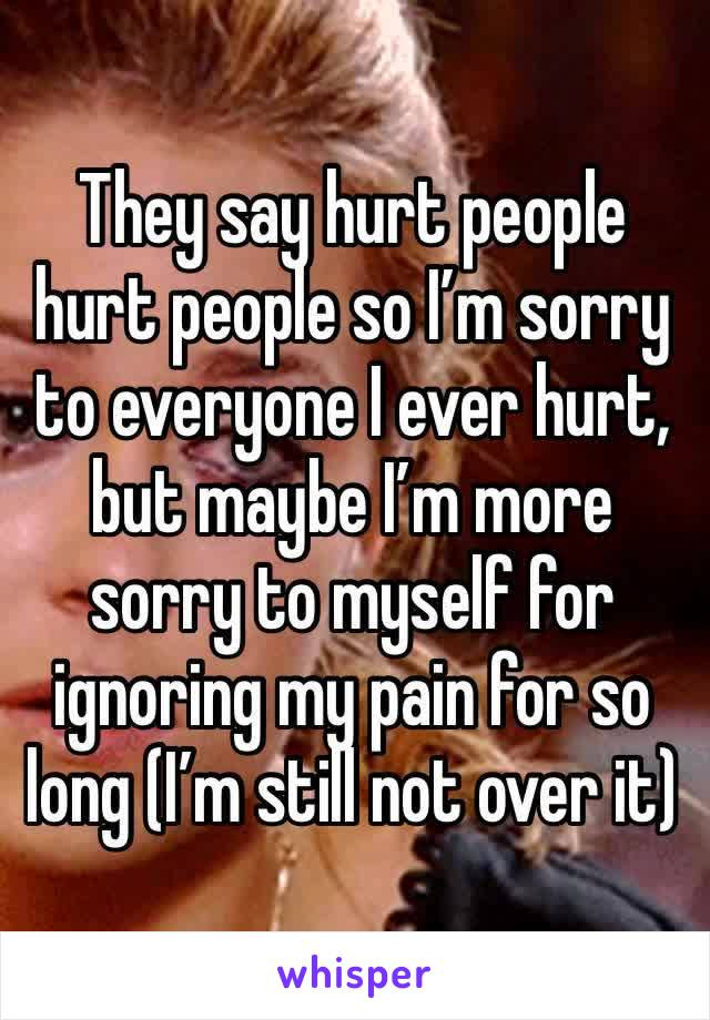 They say hurt people hurt people so I'm sorry to everyone I ever hurt, but maybe I'm more sorry to myself for ignoring my pain for so long (I'm still not over it)