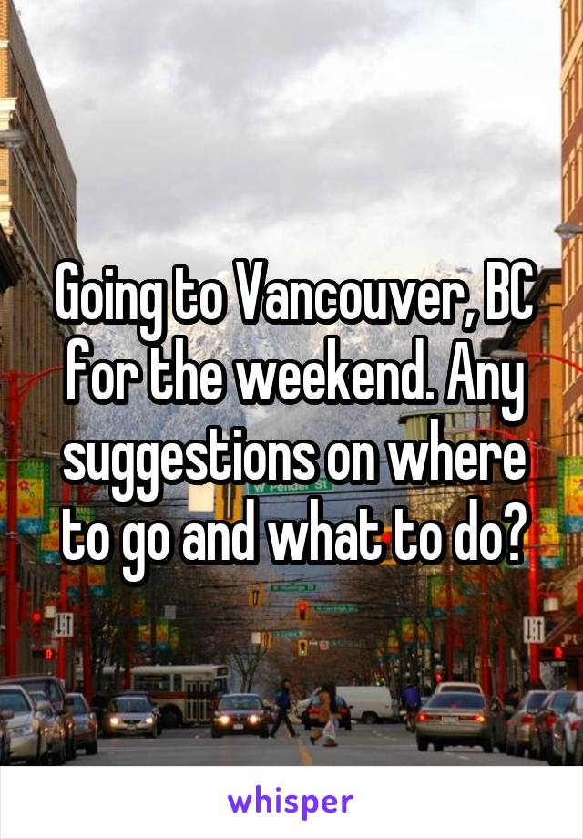 Going to Vancouver, BC for the weekend. Any suggestions on where to go and what to do?