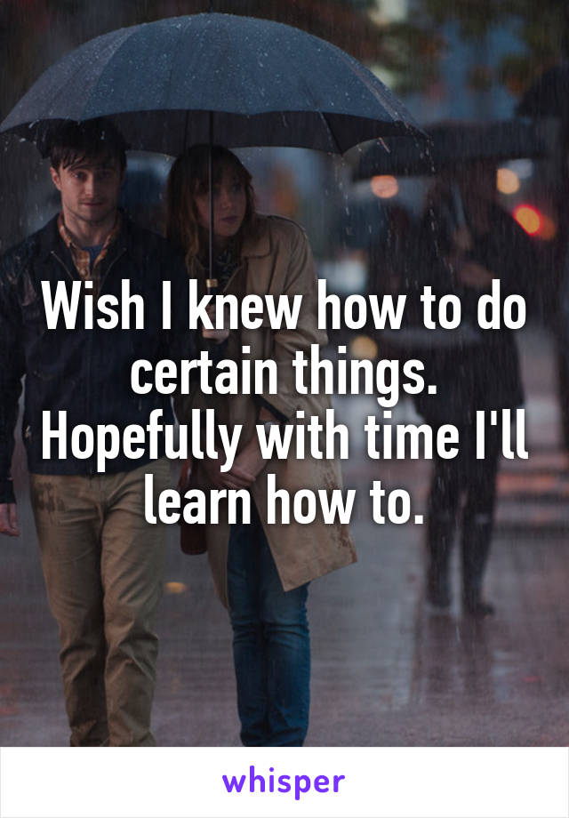 Wish I knew how to do certain things. Hopefully with time I'll learn how to.