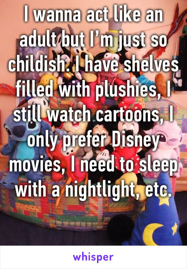 I wanna act like an adult but I'm just so childish. I have shelves filled with plushies, I still watch cartoons, I only prefer Disney movies, I need to sleep with a nightlight, etc.