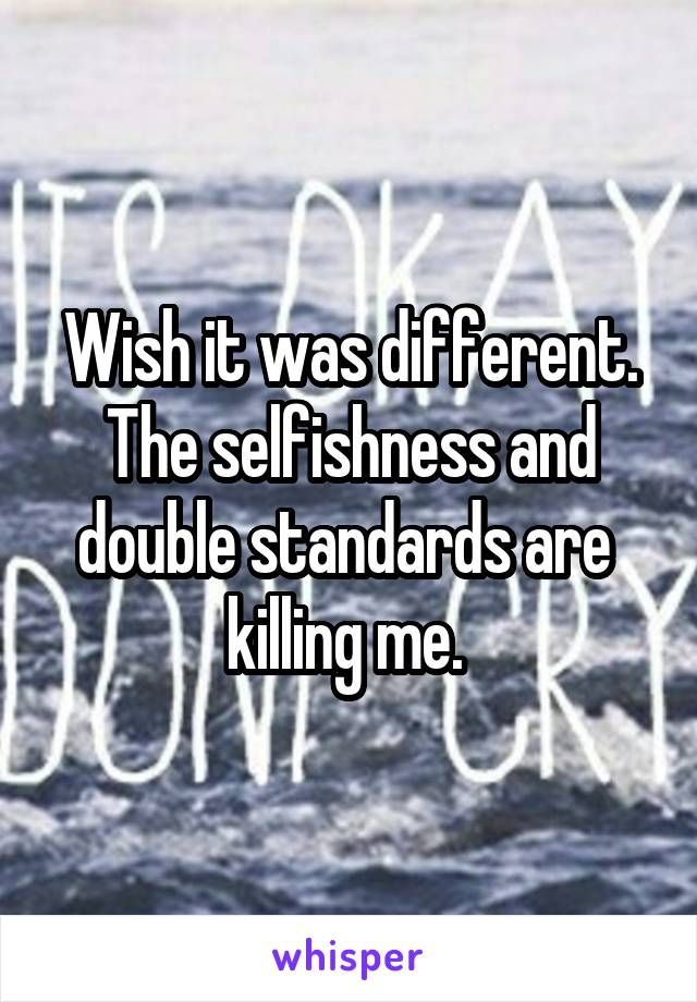 Wish it was different. The selfishness and double standards are  killing me.