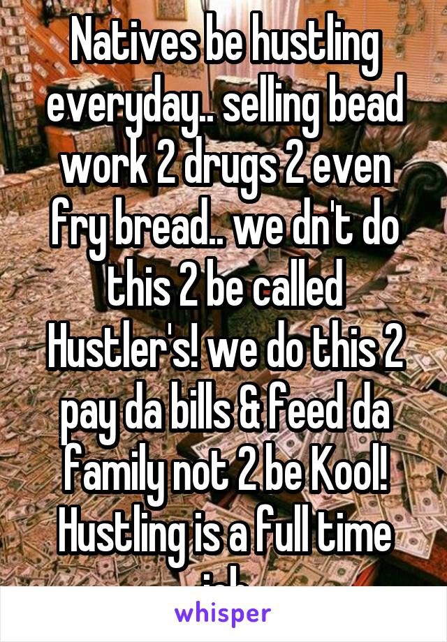 Natives be hustling everyday.. selling bead work 2 drugs 2 even fry bread.. we dn't do this 2 be called Hustler's! we do this 2 pay da bills & feed da family not 2 be Kool! Hustling is a full time job