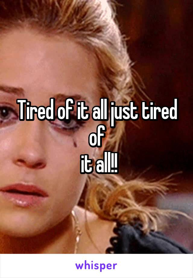 Tired of it all just tired of  it all!!