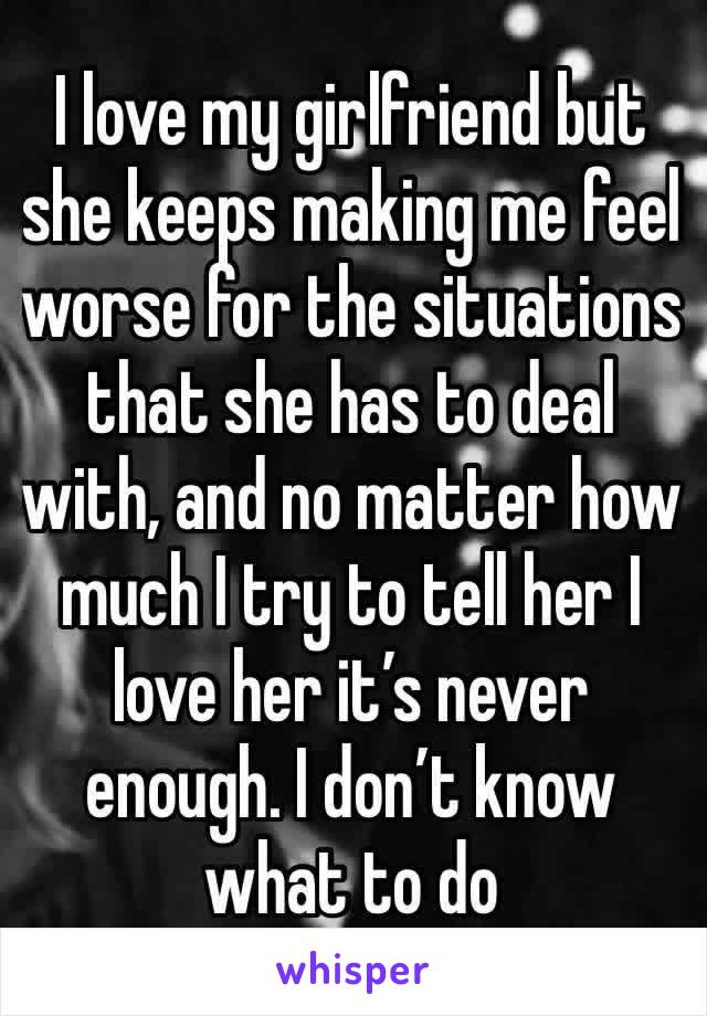 I love my girlfriend but she keeps making me feel worse for the situations that she has to deal with, and no matter how much I try to tell her I love her it's never enough. I don't know what to do
