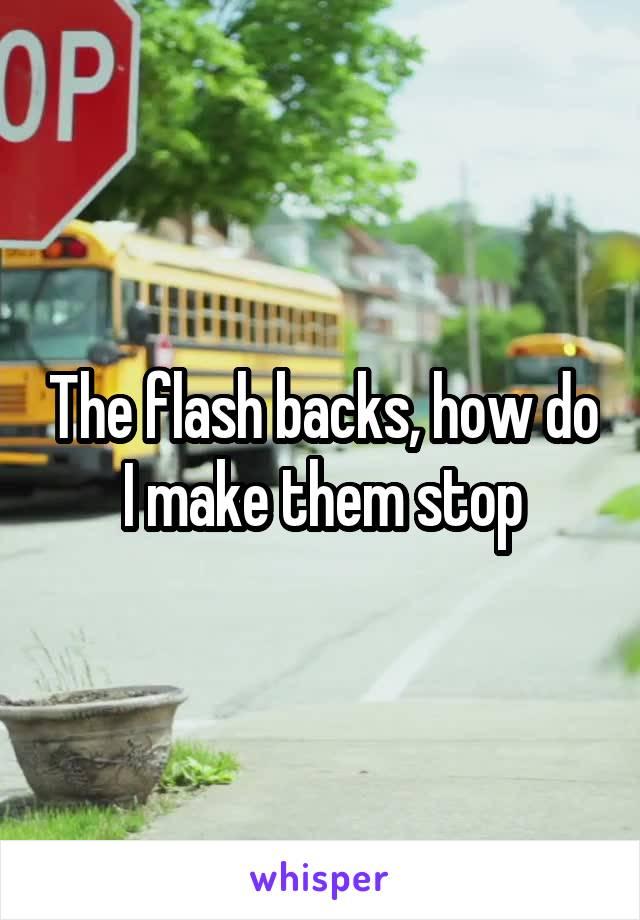 The flash backs, how do I make them stop