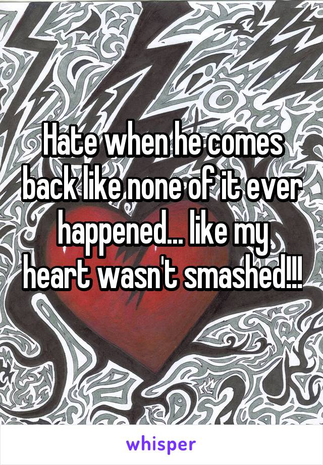 Hate when he comes back like none of it ever happened... like my heart wasn't smashed!!!
