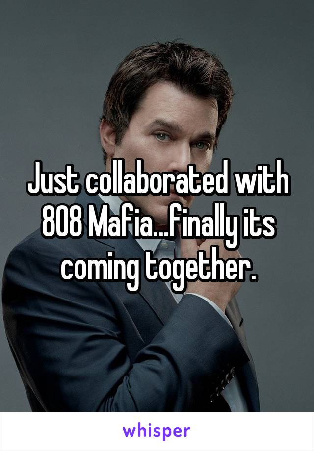 Just collaborated with 808 Mafia...finally its coming together.