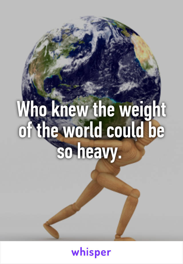 Who knew the weight of the world could be so heavy.