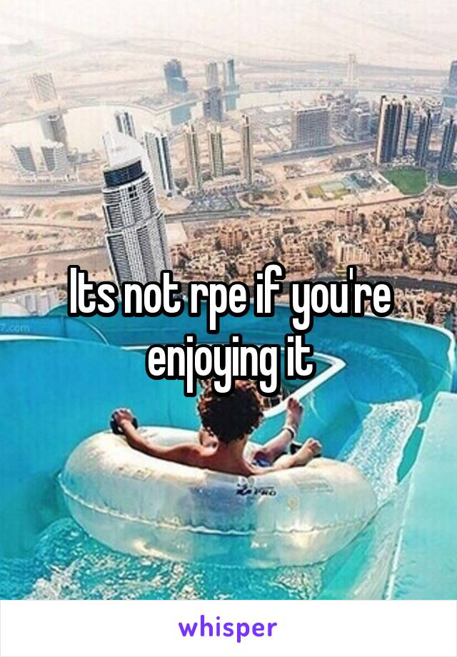 Its not rpe if you're enjoying it