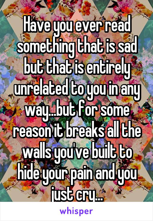 Have you ever read something that is sad but that is entirely unrelated to you in any way...but for some reason it breaks all the walls you've built to hide your pain and you just cry...
